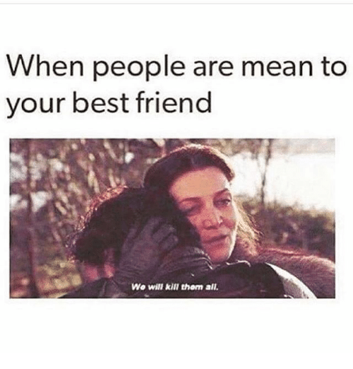 Best Friend, Best, and Mean: When people are mean to  your best friend  Wo will kill thom all