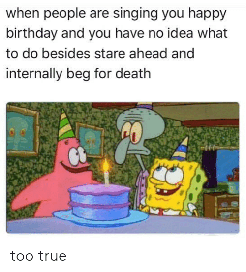 Birthday, Singing, and True: when people are singing you happy  birthday and you have no idea what  to do besides stare ahead and  internally beg for death too true