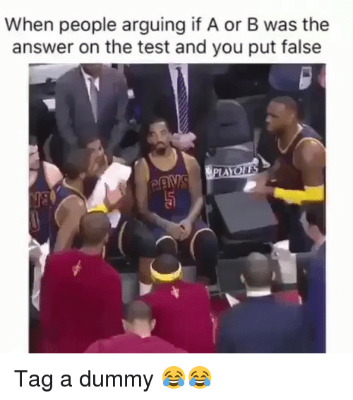Funny, Test, and Answer: When people arguing if A or B was the  answer on the test and you put false Tag a dummy 😂😂