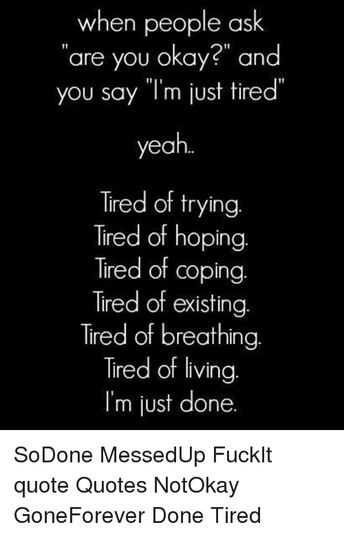 When People Ask Are You Okay And You Say Im Just Tired Yeah Tired