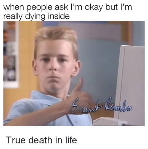 Life, True, and Death: when people ask I'm okay but I'm  really dying inside