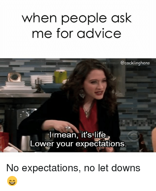 When People Ask Me For Advice Lmean Its Life Lower Your