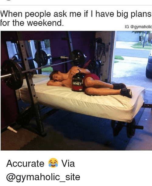 Gym, Ask, and Site: When people ask me if I have big plans  for the weekenc  IG @gymaholic  WHEY Accurate 😂 Via @gymaholic_site