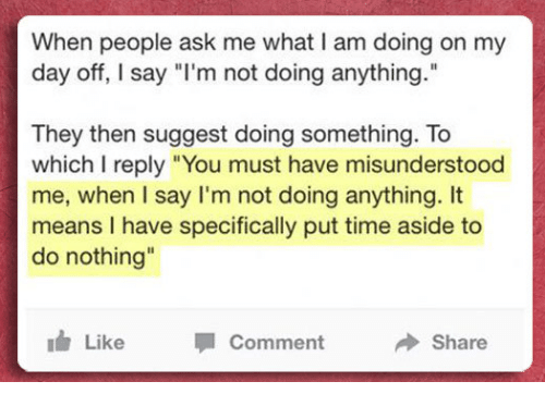 """Time, Ask, and Means: When people ask me what I am doing on my  day off, I say """"l'm not doing anything.""""  They then suggest doing something. To  which I reply """"You must have misunderstood  me, when I say I'm not doing anything. It  means I have specifically put time aside to  do nothing  Il  idr Like Comment Share"""