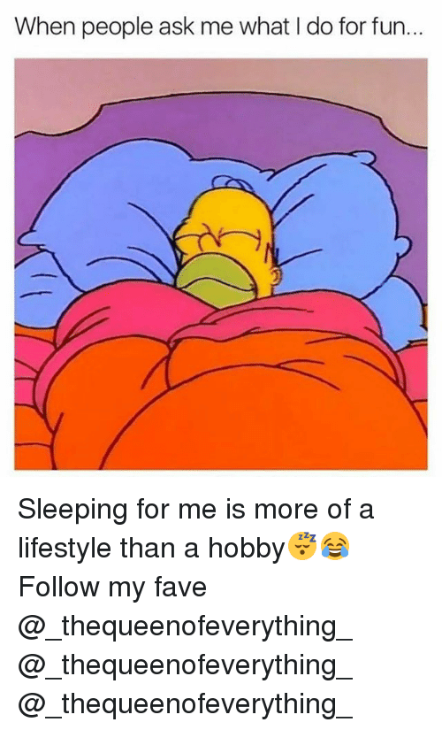 Funny, Fave, and Lifestyle: When people ask me what I do for fun... Sleeping for me is more of a lifestyle than a hobby😴😂 Follow my fave @_thequeenofeverything_ @_thequeenofeverything_ @_thequeenofeverything_