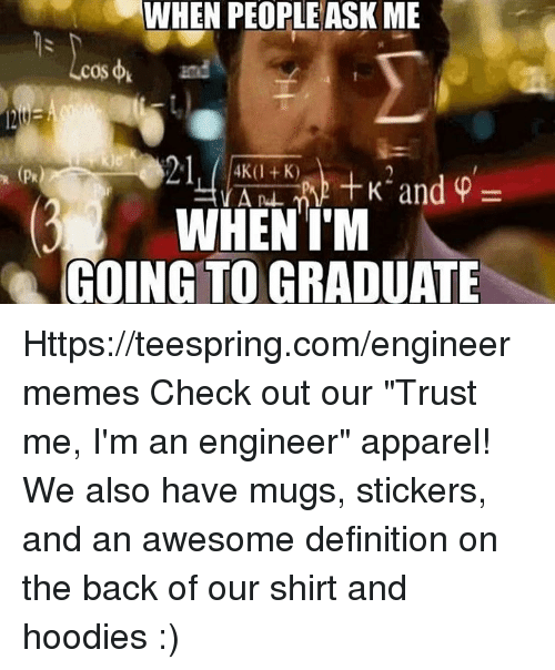 "Definition, Engineering, and Awesome: WHEN PEOPLE ASK ME  WHEN I'M  GOING TO GRADUATE Https://teespring.com/engineermemes  Check out our ""Trust me, I'm an engineer"" apparel! We also have mugs, stickers, and an awesome definition on the back of our shirt and hoodies :)"