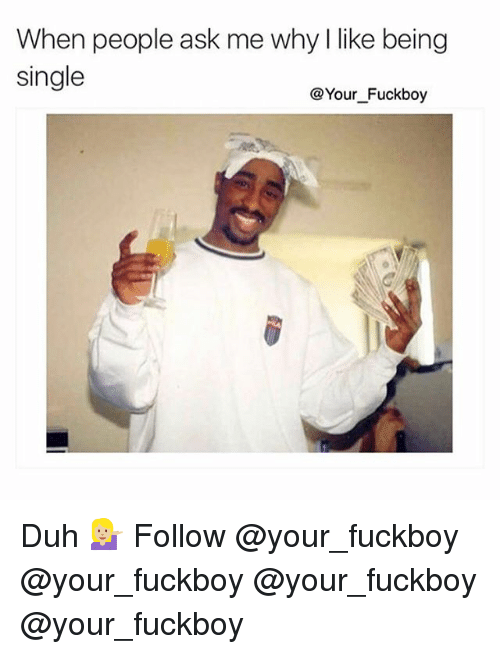 Fuckboy, Memes, and Single: When people ask me why I like being  single  @Your_Fuckboy Duh 💁🏼 Follow @your_fuckboy @your_fuckboy @your_fuckboy @your_fuckboy