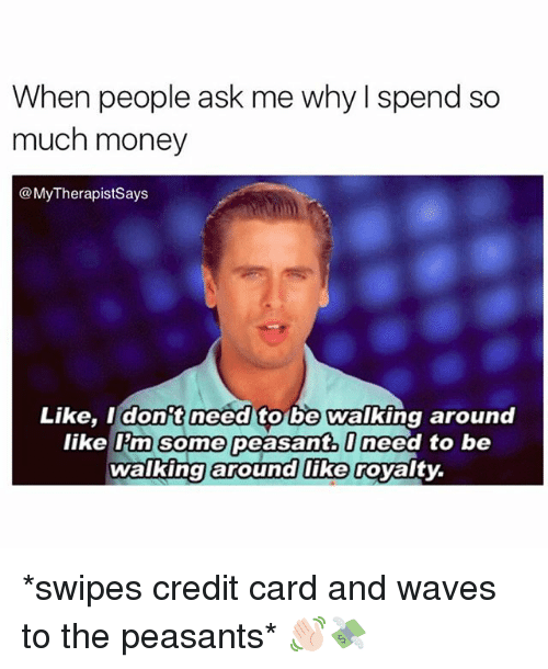 Money, Waves, and Girl Memes: When people ask me why I spend so  much money  @MyTherapistsays  Like, I dont need to  be Walking around  like Im Some peasant. to be  Ineed walking around like Goyalty. *swipes credit card and waves to the peasants* 👋🏻💸