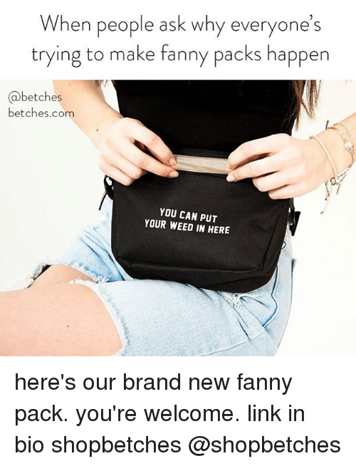Weed, Link, and Girl Memes: When people ask why everyone's  trying to make fanny packs happen  @betches  betches.com  YOU CAN PUT  YOUR WEED IN HERE here's our brand new fanny pack. you're welcome. link in bio shopbetches @shopbetches