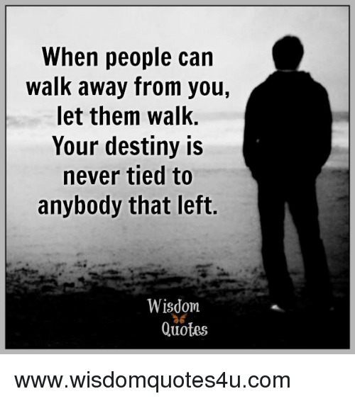 When People Can Walk Away From You Let Them Walk Your Destiny Is