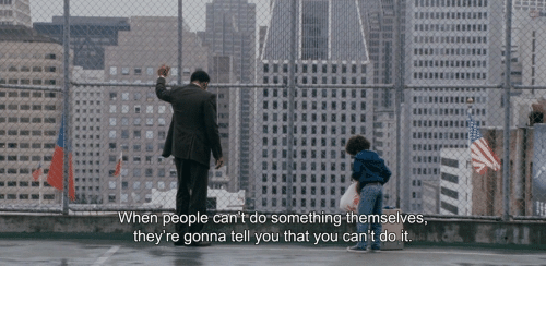 You, Do It, and People: When people can't do something themselves,  they're gonna tell you that you can't do it.