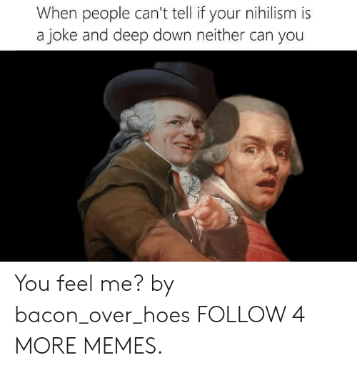 Dank, Memes, and Reddit: When people can't tell if your nihilism is  a joke and deep down neither can you You feel me? by bacon_over_hoes FOLLOW 4 MORE MEMES.