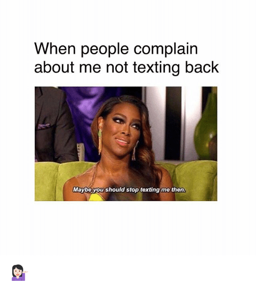 Memes, Texting, and Back: When people complain  about me not texting back  Maybe you should stop texting me then 💁🏻‍♀️