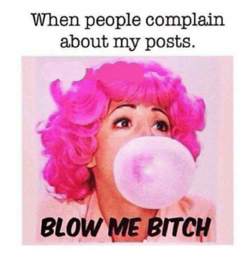 when people complain about my posts blow me bitch 21101963 ✅ 25 best memes about blow me bitch blow me bitch memes
