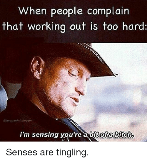 Bitch, Gym, and Working Out: When people complain  that working out is too hard:  @happeninindagym  I'm sensing you're a bit ofa bitch Senses are tingling.