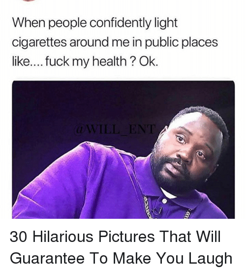 Fuck, Pictures, and Hilarious: When people confidently light  cigarettes around me in public places  like....fuck my health? Ok.  ILL ENT 30 Hilarious Pictures That Will Guarantee To Make You Laugh