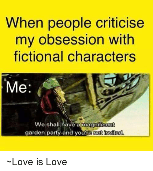 when people criticise my obsession with fictional characters me we 7811391 when people criticise my obsession with fictional characters me we