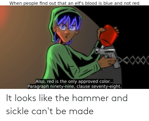 Reddit, Blue, and Approved: When people find out that an elf's blood is blue and not red  Also, red is the only approved color...  Paragraph ninety-nine, clause seventy-eight. It looks like the hammer and sickle can't be made