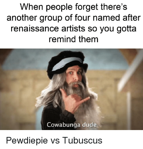 Dude, Dank Memes, and Another: When people forget there's  another group of four named after  renaissance artists so you gotta  remind them  Cowabunga dude