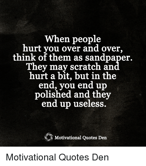 When People Hurt You Over And Over Think Of Them As Sandpaper They