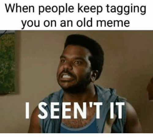 when people keep tagging you on an old meme i 21551562 ✅ 25 best memes about i seent it i seent it memes