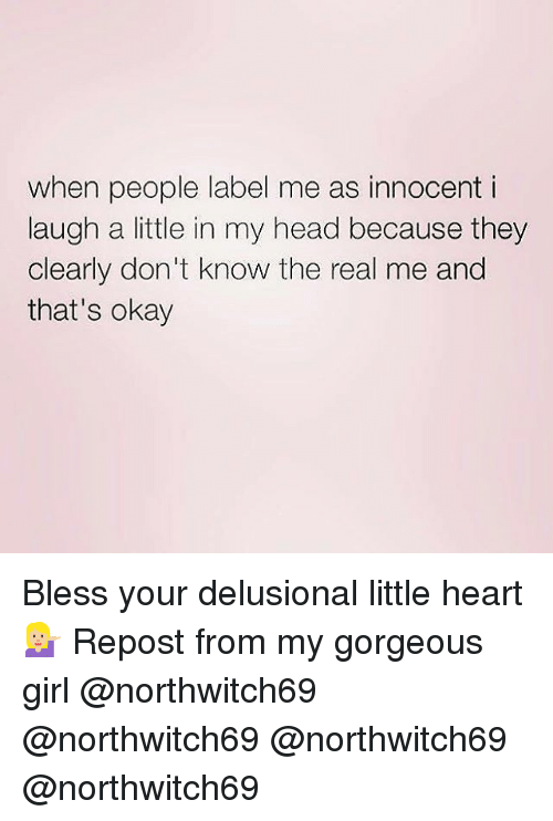 Memes, 🤖, and Label: when people label me as innocent i  laugh a little in my head because they  clearly don't know the real me and  that's okay Bless your delusional little heart 💁🏼 Repost from my gorgeous girl @northwitch69 @northwitch69 @northwitch69 @northwitch69