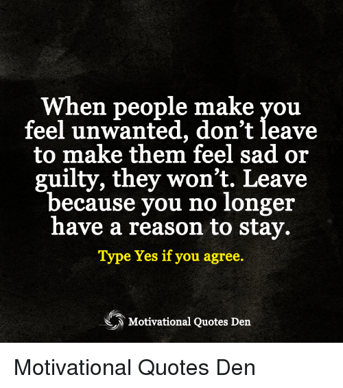 When People Make Vou Feel Unwanted Dont Leave To Make Them Feel Sad