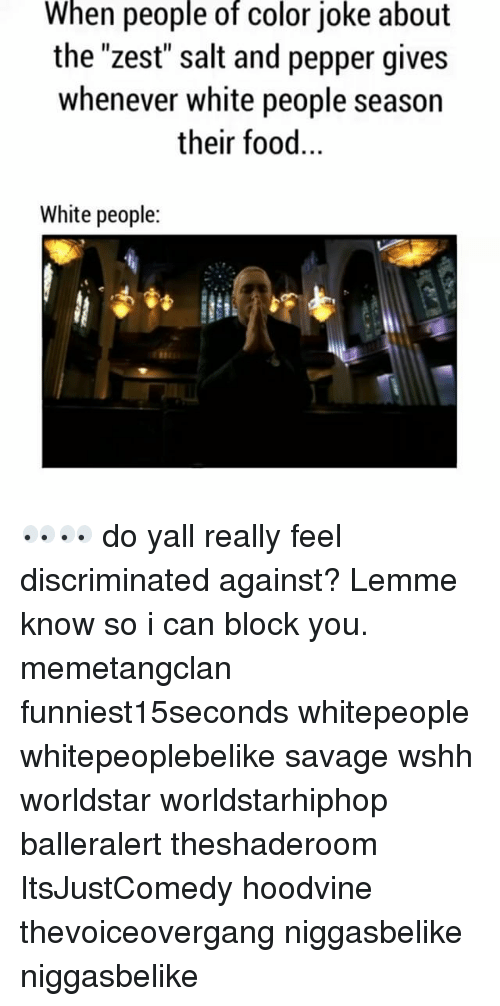 "Memes, Worldstar, and Worldstarhiphop: When people of color joke about  the ""zest"" salt and pepper gives  whenever white people season  their food.  White people 👀👀 do yall really feel discriminated against? Lemme know so i can block you. memetangclan funniest15seconds whitepeople whitepeoplebelike savage wshh worldstar worldstarhiphop balleralert theshaderoom ItsJustComedy hoodvine thevoiceovergang niggasbelike niggasbelike"