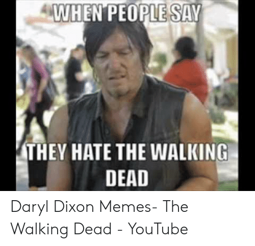 Memes, The Walking Dead, and youtube.com: WHEN PEOPLE SAV  THEY HATE THE WALKING  DEAD Daryl Dixon Memes- The Walking Dead - YouTube