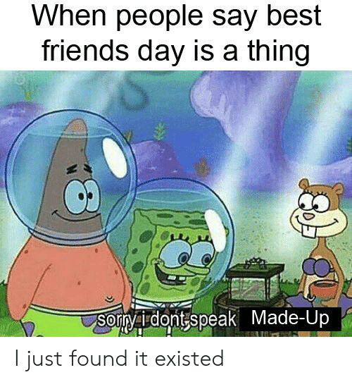 Friends, Best, and Dank Memes: When people say best  friends day is a thing  Sorryaudontspeak Made-Up I just found it existed