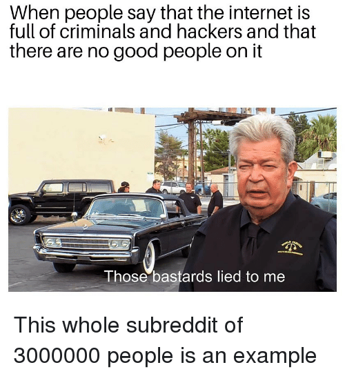 Internet, Good, and Hackers: When people say that the internet is  full of criminals and hackers and that  there are no good people on it  Those bastards lied to me This whole subreddit of 3000000 people is an example