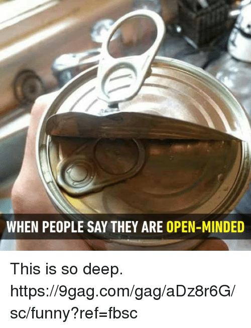 9gag, Dank, and Funny: WHEN PEOPLE SAY THEY ARE OPEN-MINDED This is so deep.  https://9gag.com/gag/aDz8r6G/sc/funny?ref=fbsc