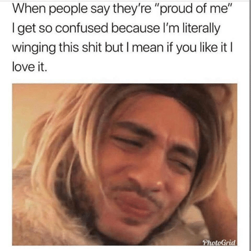 """Confused, Love, and Shit: When people say they're """"proud of me""""  Iget so confused because I'm literally  winging this shit but I mean if you like it I  love it.  PhotoGrid"""