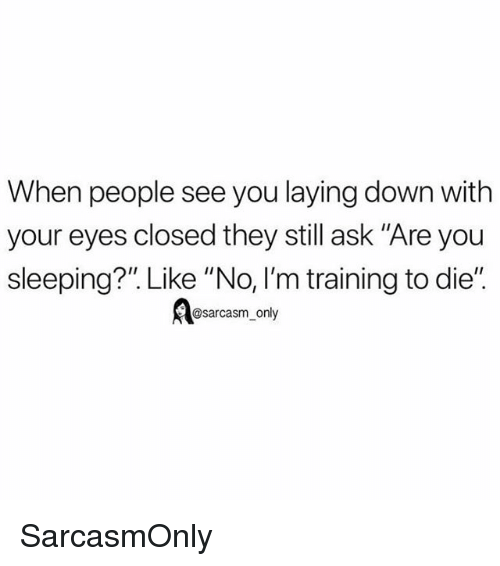 """Funny, Memes, and Sleeping: When people see you laying down with  your eyes closed they still ask """"Are you  sleeping?"""". Like """"No, I'm training to die""""  esarcasm_ only SarcasmOnly"""