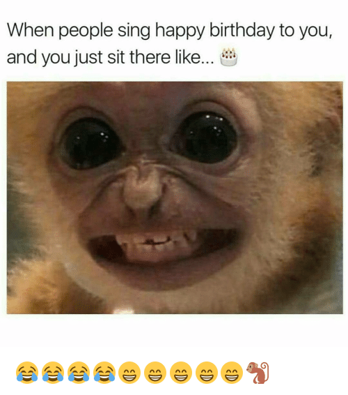 Memes, 🤖, and Happy Birthday to You: When people sing happy birthday to you,  and you just sit there like 😂😂😂😂😁😁😁😁😁🐒