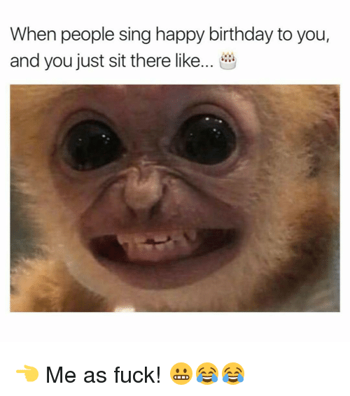 Memes, 🤖, and Happy Birthday to You: When people sing happy birthday to you,  and you just sit there like... 👈 Me as fuck! 😬😂😂