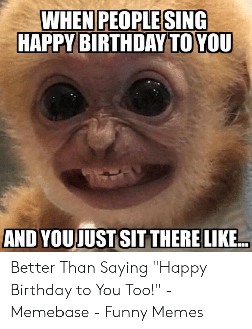 """Birthday, Funny, and Memebase: WHEN PEOPLE SING  HAPPY BIRTHDAY TO YOU  AND YOUJUST SIT THERE LIKE Better Than Saying """"Happy Birthday to You Too!"""" - Memebase - Funny Memes"""