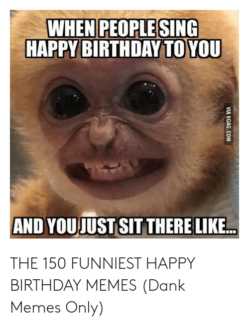 Birthday, Dank, and Memes: WHEN PEOPLE SING  HAPPY BIRTHDAY TO YOU  AND YOUJUST SIT THERE LIKE... THE 150 FUNNIEST HAPPY BIRTHDAY MEMES (Dank Memes Only)