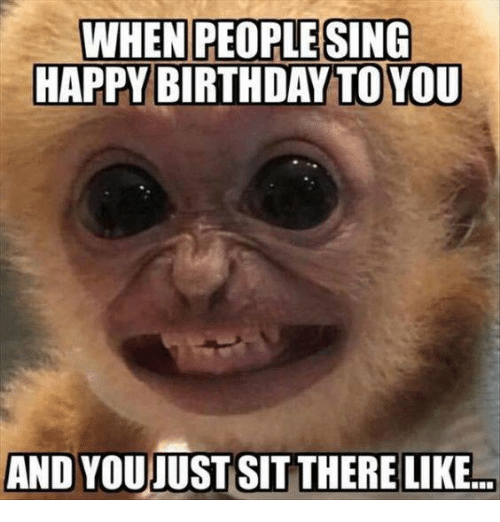 Birthday, Dank, and Singing: WHEN PEOPLE SING  HAPPY BIRTHDAY TO YOU  AND YOUJUST SITTHERE LIKE