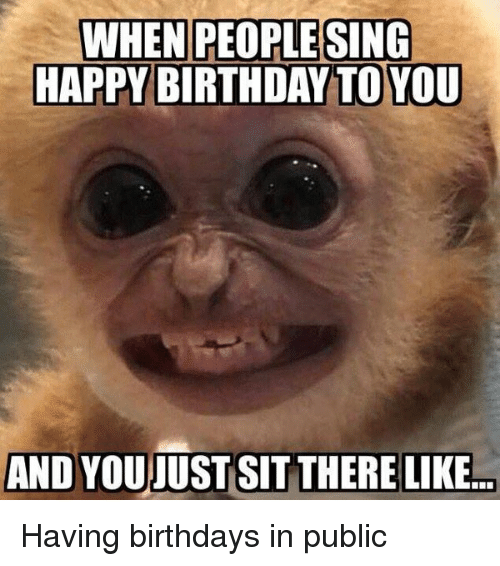 Birthday, Funny, and Singing: WHEN PEOPLE SING  HAPPY BIRTHDAY TOYOU  AND YOUJUST SIT THERE LIKE... Having birthdays in public