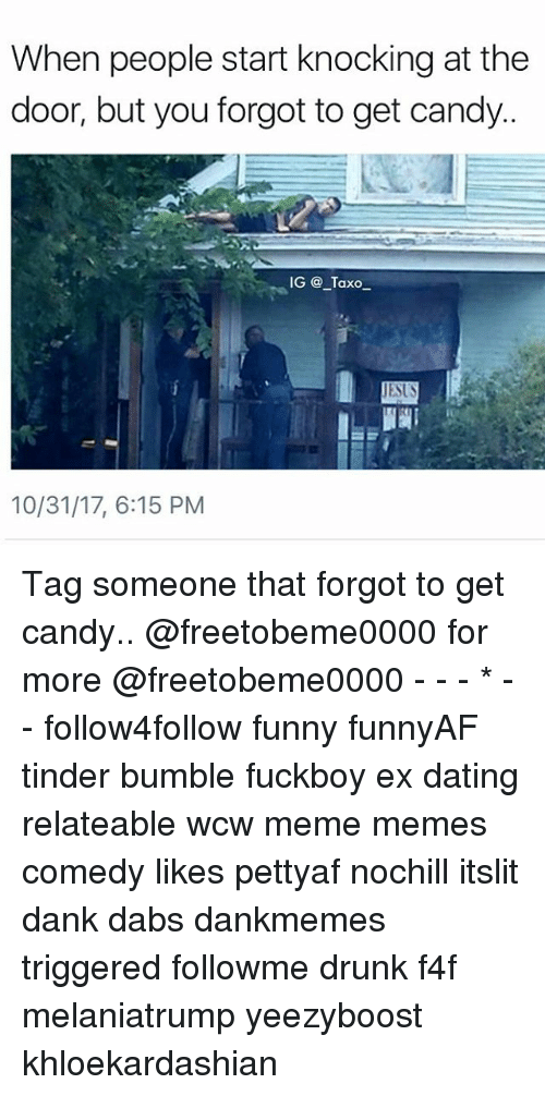 Candy, The Dab, and Dank: When people start knocking at the  door, but you forgot to get candy  IG @ Taxo_  10/31/17, 6:15 PM Tag someone that forgot to get candy.. @freetobeme0000 for more @freetobeme0000 - - - * - - follow4follow funny funnyAF tinder bumble fuckboy ex dating relateable wcw meme memes comedy likes pettyaf nochill itslit dank dabs dankmemes triggered followme drunk f4f melaniatrump yeezyboost khloekardashian