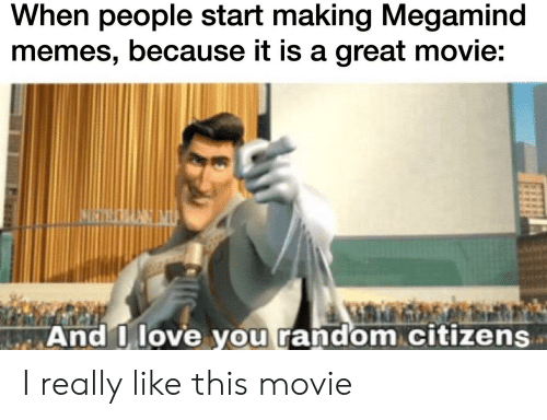 Love, Memes, and Reddit: When people start making Megamind  memes, because it is a great movie:  WAnd I love you random citizens I really like this movie