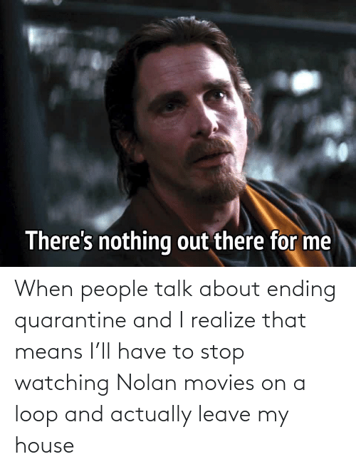 Movies, My House, and House: When people talk about ending quarantine and I realize that means I'll have to stop watching Nolan movies on a loop and actually leave my house