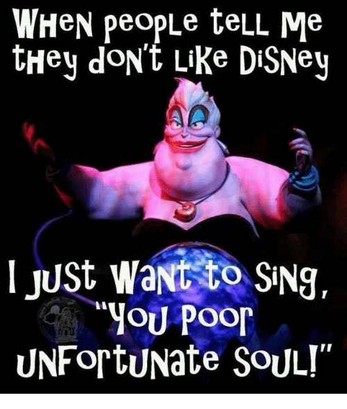 Disney, Memes, and 🤖: WHeN peopLe teLL Me  tHey doN't Like DiSNey  I Just want to SiNg,  YOU Poor  UNFortuNate SoULI""