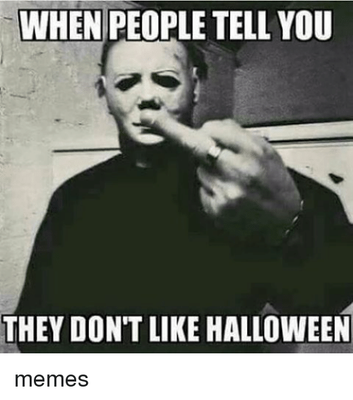 WHEN PEOPLE TELL YOU THEY DON'T LIKE HALLOWEEN Memes | Halloween ...