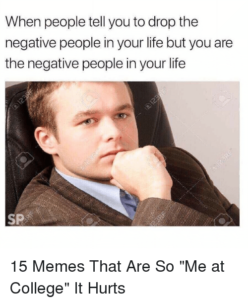 """College, Life, and Memes: When people tell you to drop the  negative people in your life but you are  the negative people in your life  SP 15 Memes That Are So """"Me at College"""" It Hurts"""