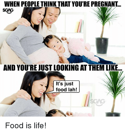 Food, Life, and Memes: WHEN PEOPLE THINK THAT YOU'RE PREGNANT...  SGAG  AND YOU'REJUST LOOKING AT THEM LIKE...  It's just  food lah! Food is life!
