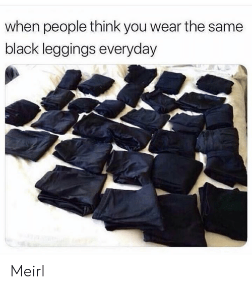 Black, Leggings, and MeIRL: when people think you wear the same  black leggings everyday Meirl