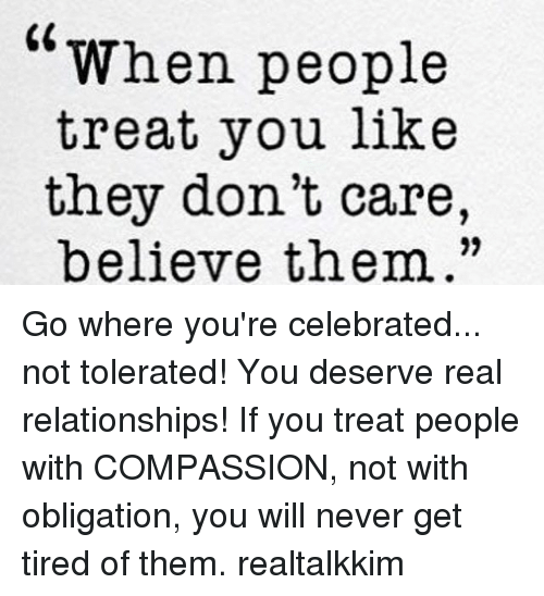 "Memes, Relationships, and Celebrated: ""When people  treat you like  they don't care,  believe them."" Go where you're celebrated... not tolerated! You deserve real relationships! If you treat people with COMPASSION, not with obligation, you will never get tired of them. realtalkkim"