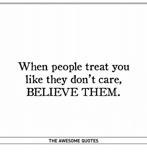 When People Treat You Like They Don't Care BELIEVE THEM THE